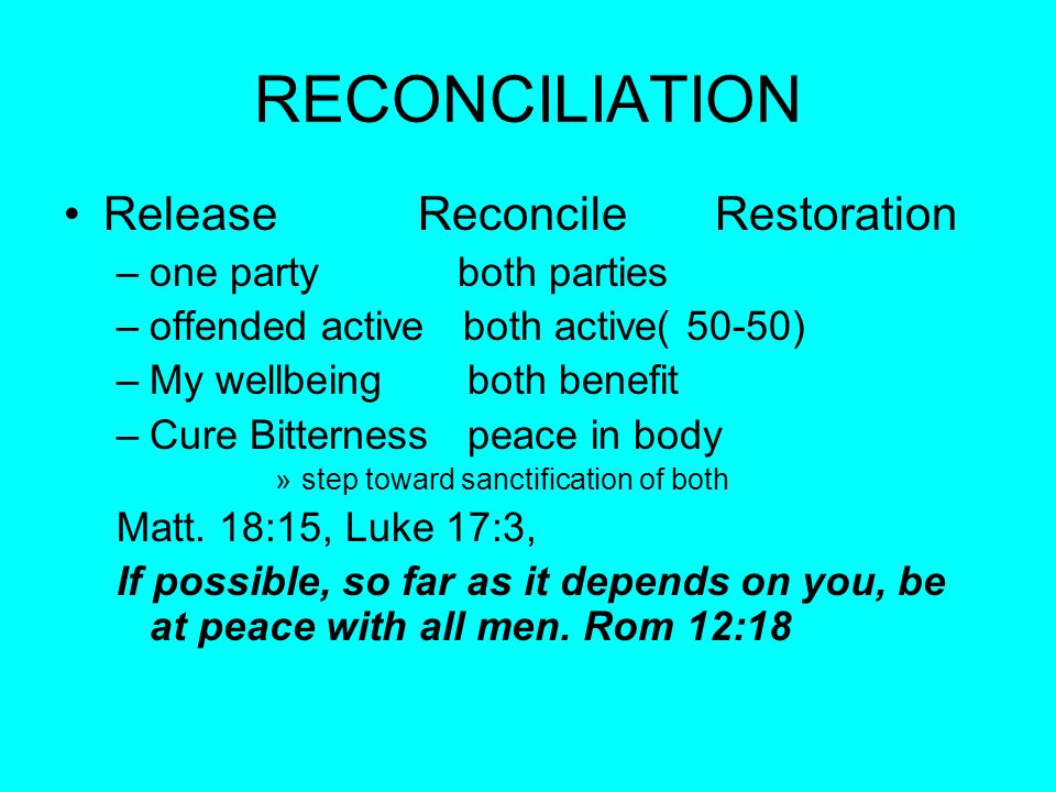RECONCILIATION Release Reconcile Restoration –one party both parties –offended active both active( 50-50) –My wellbeing both benefit –Cure Bitterness peace in body »step toward sanctification of both Matt.