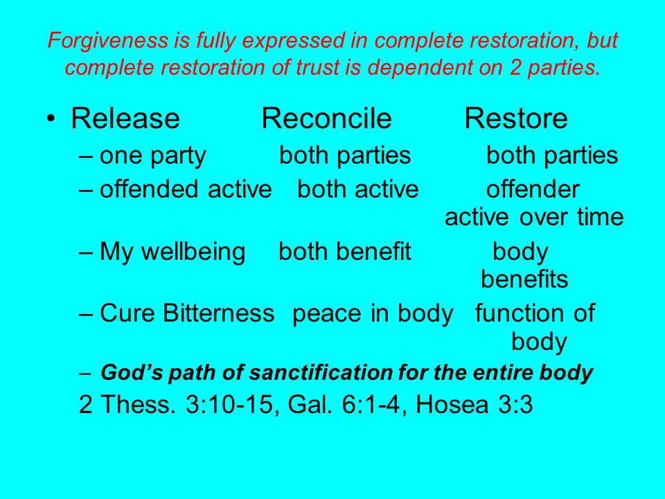 Forgiveness is fully expressed in complete restoration, but complete restoration of trust is dependent on 2 parties. Release Reconcile Restore –one pa