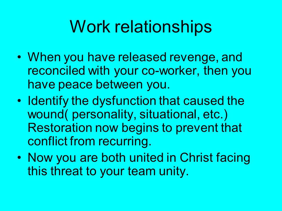 Work relationships When you have released revenge, and reconciled with your co-worker, then you have peace between you.