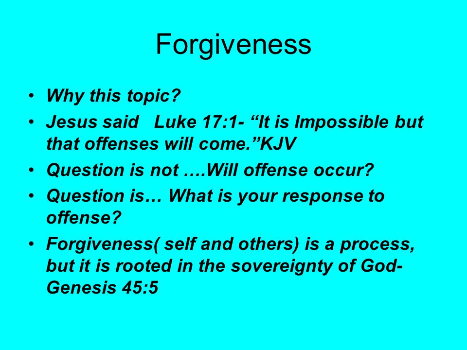 """Forgiveness Why this topic? Jesus said Luke 17:1- """"It is Impossible but that offenses will come.""""KJV Question is not ….Will offense occur? Question is"""
