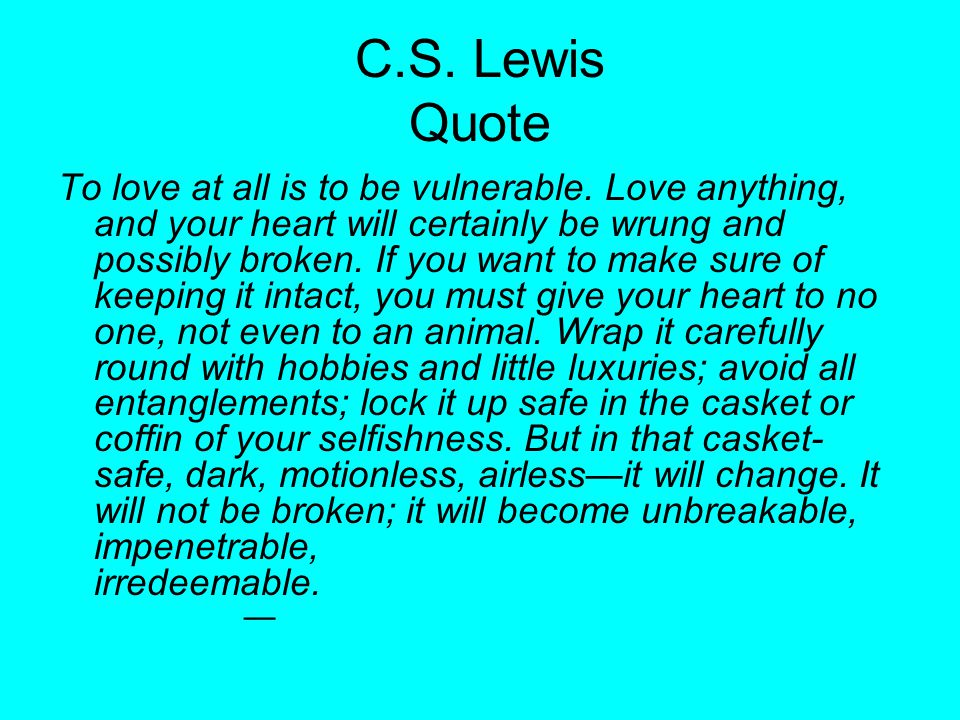 C.S. Lewis Quote To love at all is to be vulnerable. Love anything, and your heart will certainly be wrung and possibly broken. If you want to make su
