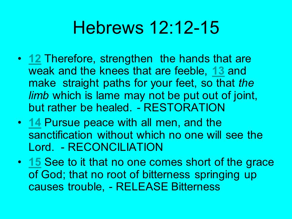Hebrews 12:12-15 12 Therefore, strengthen the hands that are weak and the knees that are feeble, 13 and make straight paths for your feet, so that the