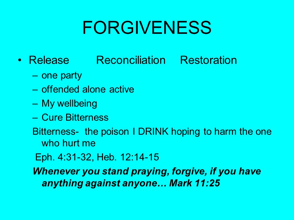 FORGIVENESS Release Reconciliation Restoration –one party –offended alone active –My wellbeing –Cure Bitterness Bitterness- the poison I DRINK hoping