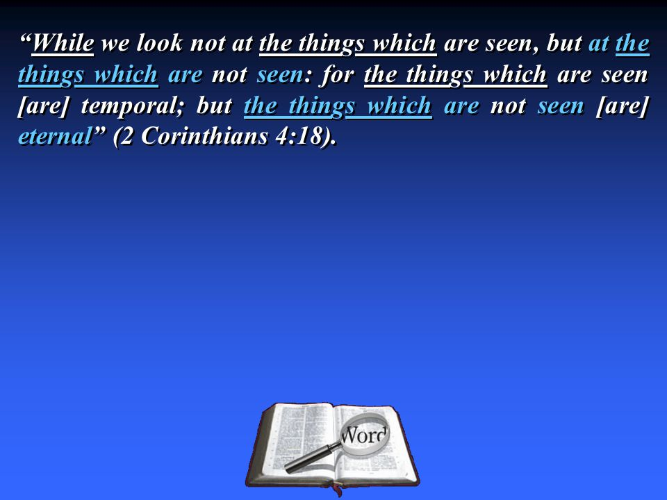 While we look not at the things which are seen, but at the things which are not seen: for the things which are seen [are] temporal; but the things which are not seen [are] eternal (2 Corinthians 4:18).