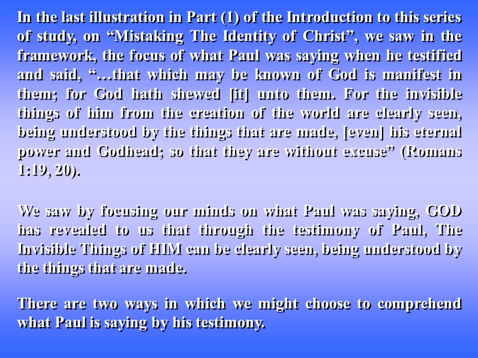In the last illustration in Part (1) of the Introduction to this series of study, on Mistaking The Identity of Christ , we saw in the framework, the focus of what Paul was saying when he testified and said, …that which may be known of God is manifest in them; for God hath shewed [it] unto them.