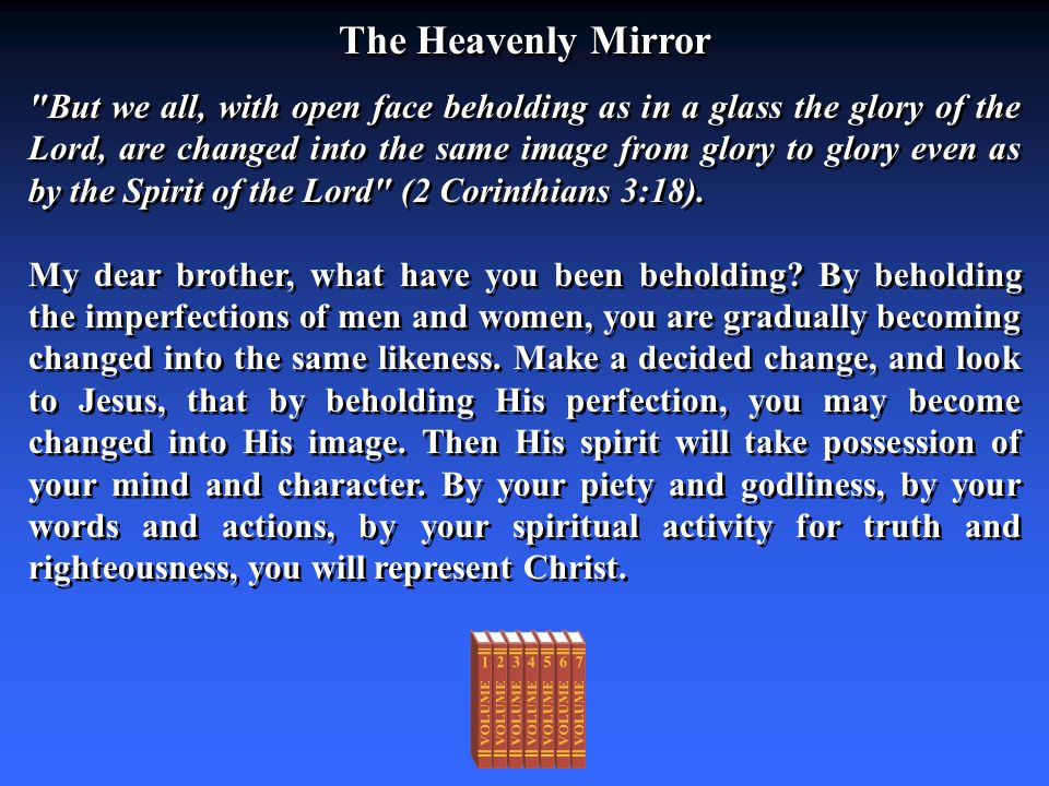 The Heavenly Mirror But we all, with open face beholding as in a glass the glory of the Lord, are changed into the same image from glory to glory even as by the Spirit of the Lord (2 Corinthians 3:18).