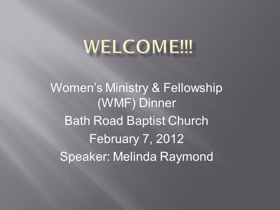 Women's Ministry & Fellowship (WMF) Dinner Bath Road Baptist Church February 7, 2012 Speaker: Melinda Raymond