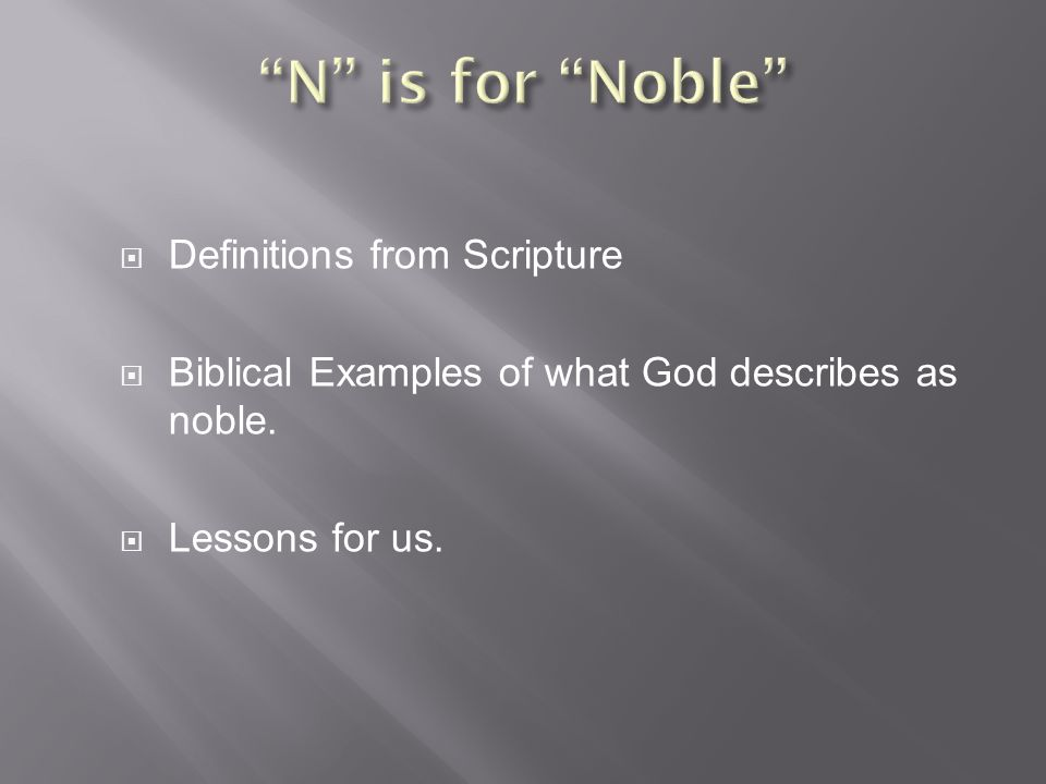  Definitions from Scripture  Biblical Examples of what God describes as noble.  Lessons for us.