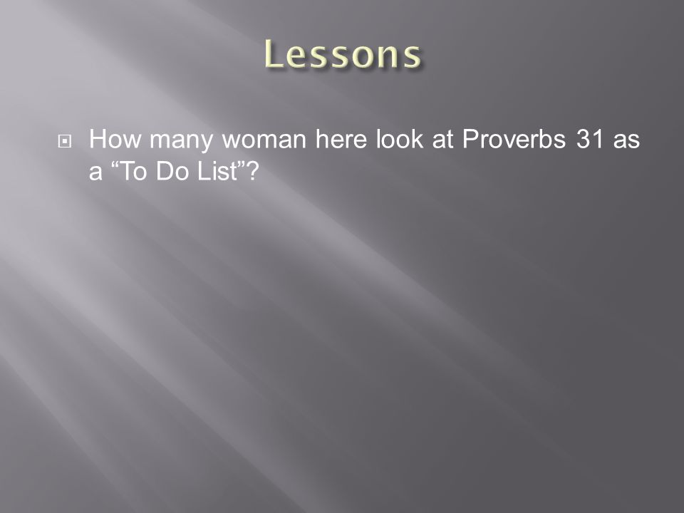  How many woman here look at Proverbs 31 as a To Do List