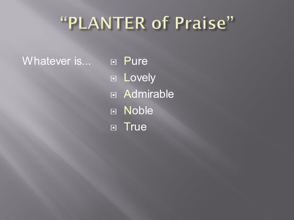  Pure  Lovely  Admirable  Noble  True Whatever is...