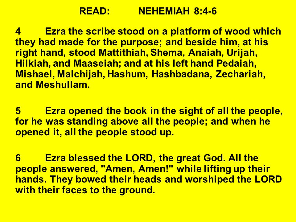 READ:NEHEMIAH 8:4-6 4Ezra the scribe stood on a platform of wood which they had made for the purpose; and beside him, at his right hand, stood Mattithiah, Shema, Anaiah, Urijah, Hilkiah, and Maaseiah; and at his left hand Pedaiah, Mishael, Malchijah, Hashum, Hashbadana, Zechariah, and Meshullam.