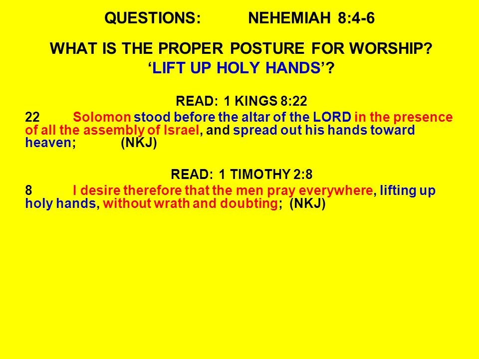 QUESTIONS:NEHEMIAH 8:4-6 WHAT IS THE PROPER POSTURE FOR WORSHIP? 'LIFT UP HOLY HANDS'? READ:1 KINGS 8:22 22Solomon stood before the altar of the LORD