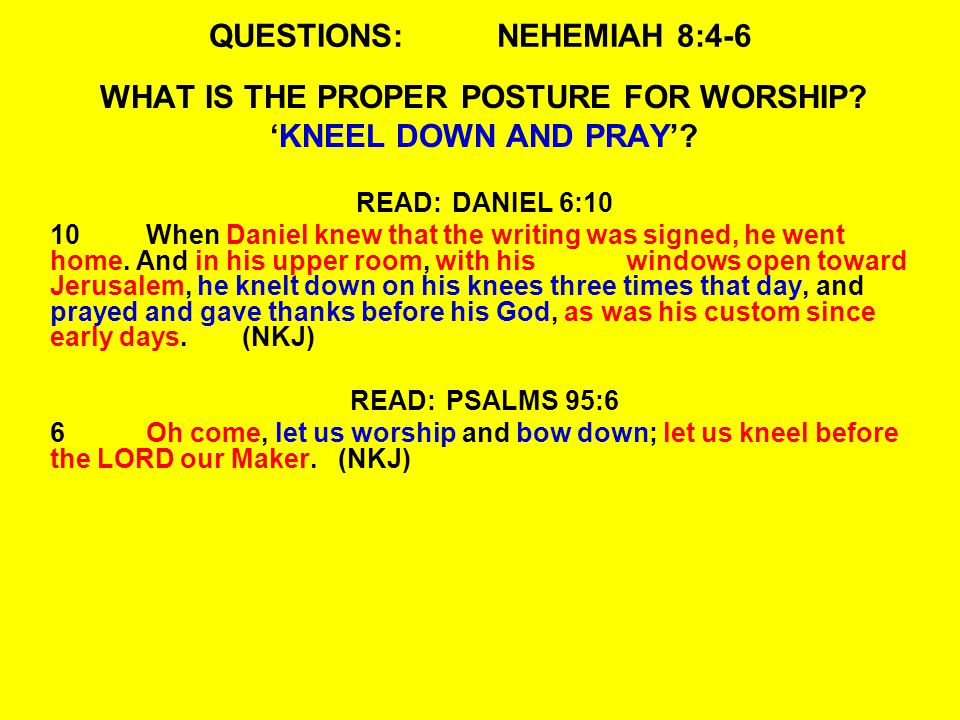 QUESTIONS:NEHEMIAH 8:4-6 WHAT IS THE PROPER POSTURE FOR WORSHIP.
