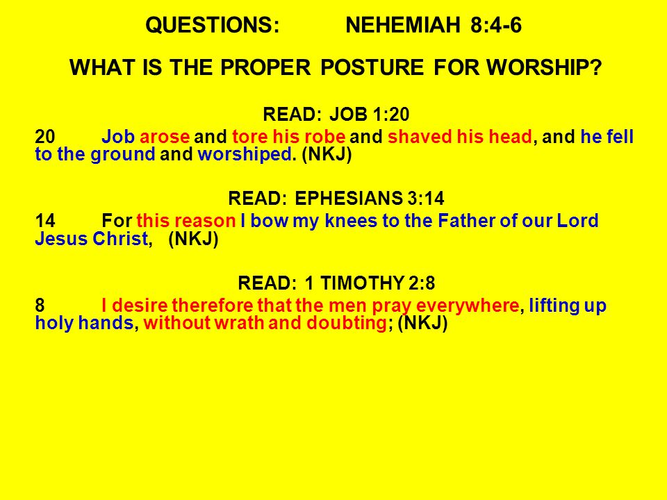 QUESTIONS:NEHEMIAH 8:4-6 WHAT IS THE PROPER POSTURE FOR WORSHIP? READ:JOB 1:20 20Job arose and tore his robe and shaved his head, and he fell to the g
