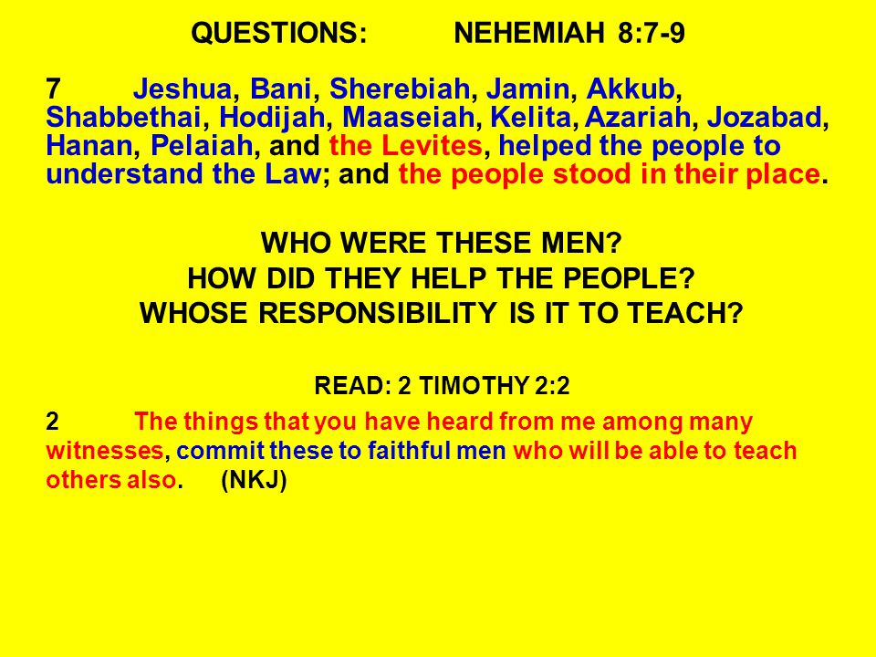 QUESTIONS:NEHEMIAH 8:7-9 7Jeshua, Bani, Sherebiah, Jamin, Akkub, Shabbethai, Hodijah, Maaseiah, Kelita, Azariah, Jozabad, Hanan, Pelaiah, and the Levites, helped the people to understand the Law; and the people stood in their place.