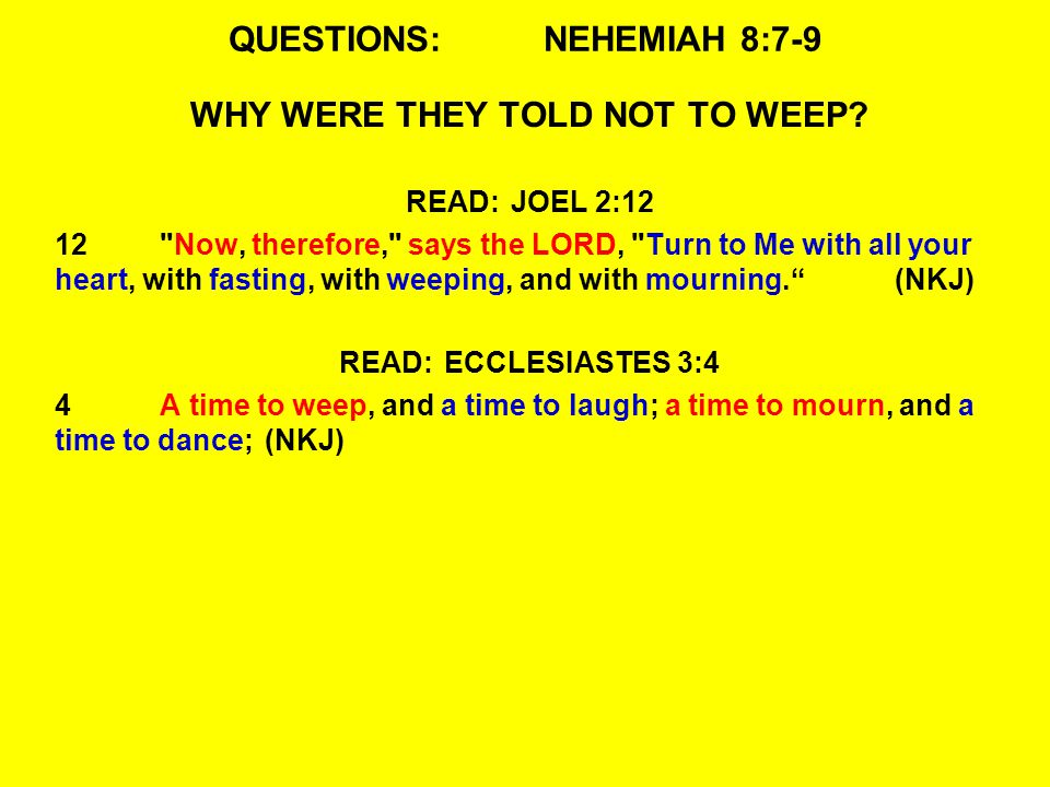 QUESTIONS:NEHEMIAH 8:7-9 WHY WERE THEY TOLD NOT TO WEEP? READ:JOEL 2:12 12