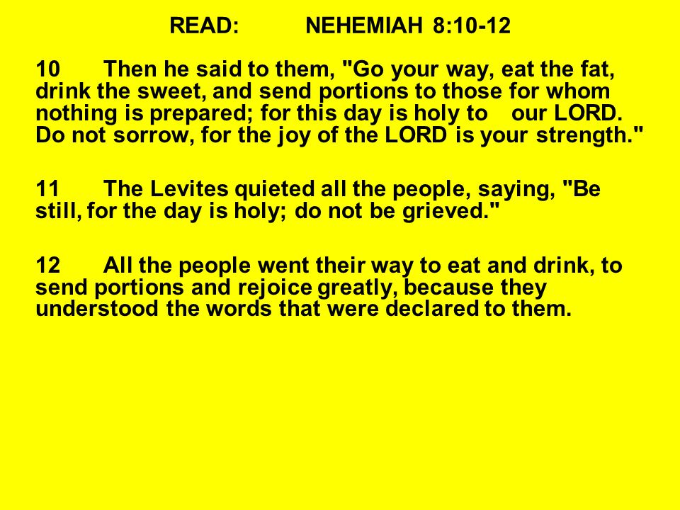 READ:NEHEMIAH 8:10-12 10Then he said to them, Go your way, eat the fat, drink the sweet, and send portions to those for whom nothing is prepared; for this day is holy toour LORD.