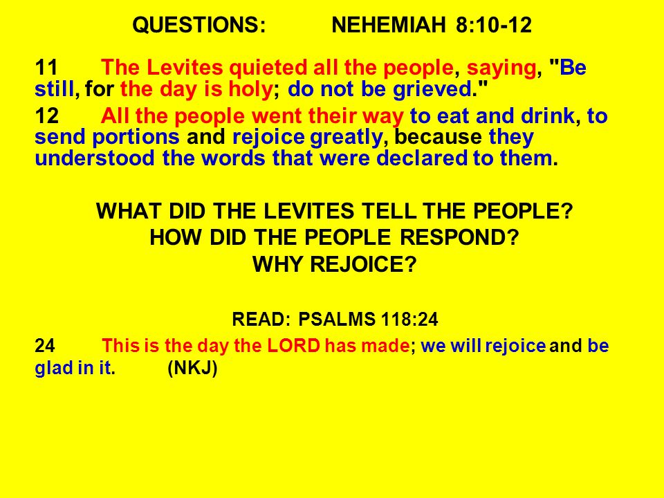 QUESTIONS:NEHEMIAH 8:10-12 11The Levites quieted all the people, saying, Be still, for the day is holy; do not be grieved. 12All the people went their way to eat and drink, to send portions and rejoice greatly, because they understood the words that were declared to them.