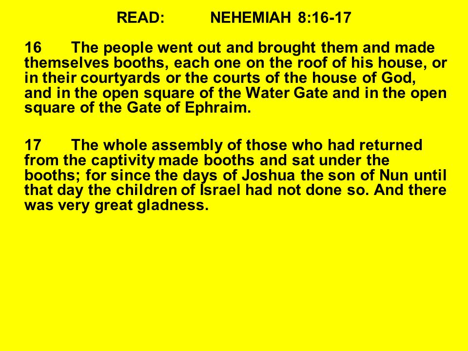 READ:NEHEMIAH 8:16-17 16The people went out and brought them and made themselves booths, each one on the roof of his house, or in their courtyards or