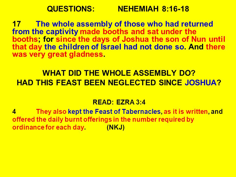 QUESTIONS:NEHEMIAH 8:16-18 17The whole assembly of those who had returned from the captivity made booths and sat under the booths; for since the days of Joshua the son of Nun until that day the children of Israel had not done so.