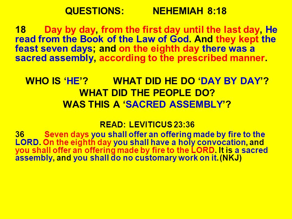 QUESTIONS:NEHEMIAH 8:18 18Day by day, from the first day until the last day, He read from the Book of the Law of God. And they kept the feast seven da