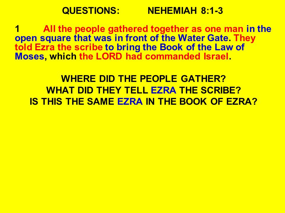 QUESTIONS:NEHEMIAH 8:1-3 1All the people gathered together as one man in the open square that was in front of the Water Gate. They told Ezra the scrib