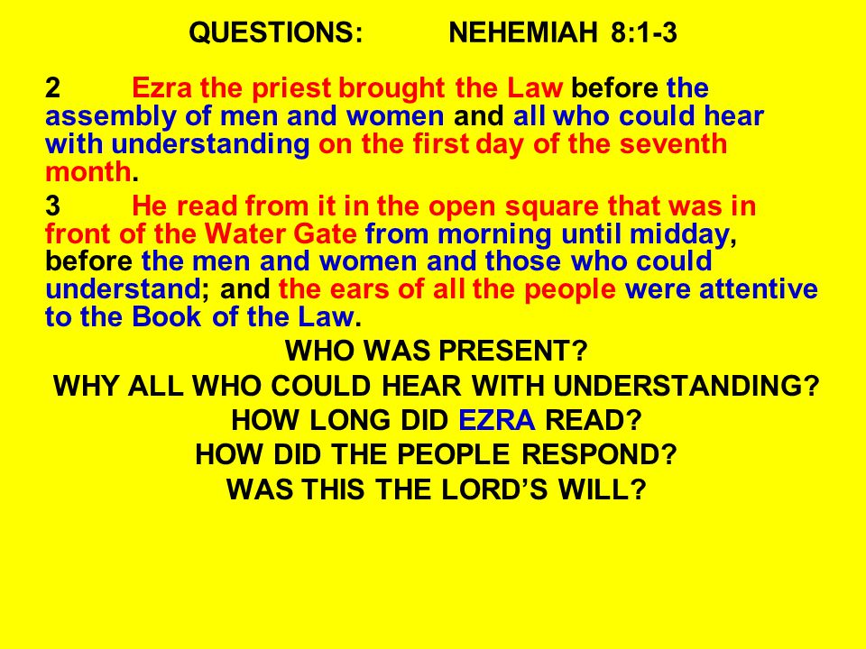QUESTIONS:NEHEMIAH 8:1-3 2Ezra the priest brought the Law before the assembly of men and women and all who could hear with understanding on the first day of the seventh month.