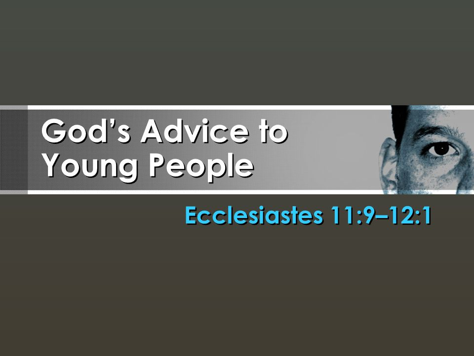 God's Advice to Young People Ecclesiastes 11:9–12:1