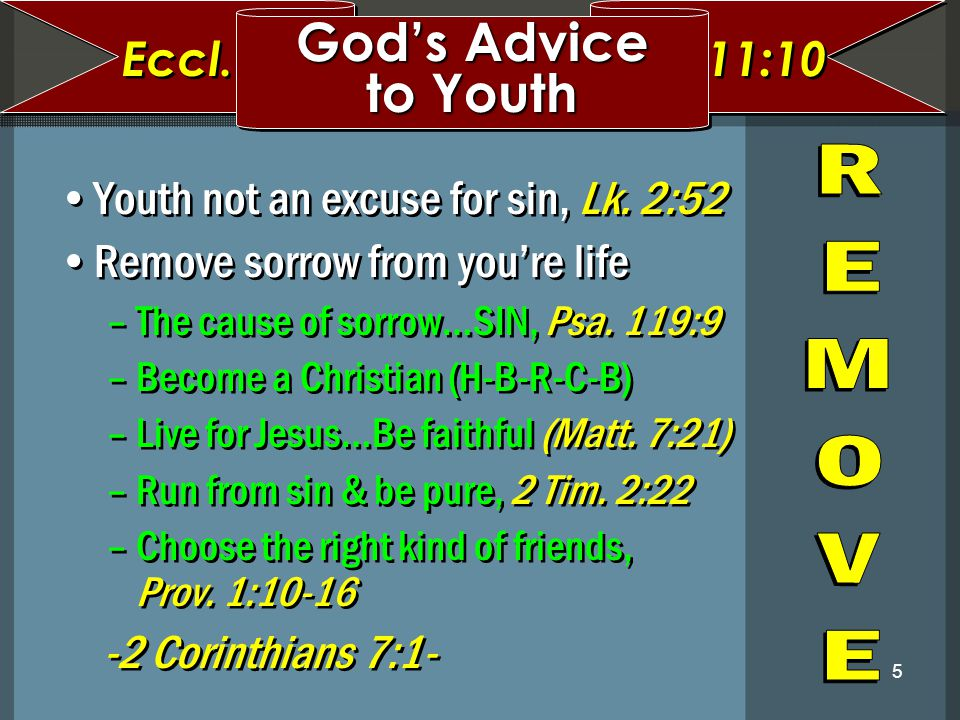 5 Youth not an excuse for sin, Lk. 2:52 Remove sorrow from you're life –The cause of sorrow…SIN, Psa. 119:9 –Become a Christian (H-B-R-C-B) –Live for