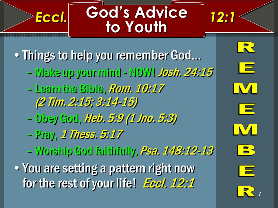 7 Things to help you remember God… –Make up your mind - NOW! Josh. 24:15 –Learn the Bible, Rom. 10:17 (2 Tim. 2:15; 3:14-15) –Obey God, Heb. 5:9 (1 Jn
