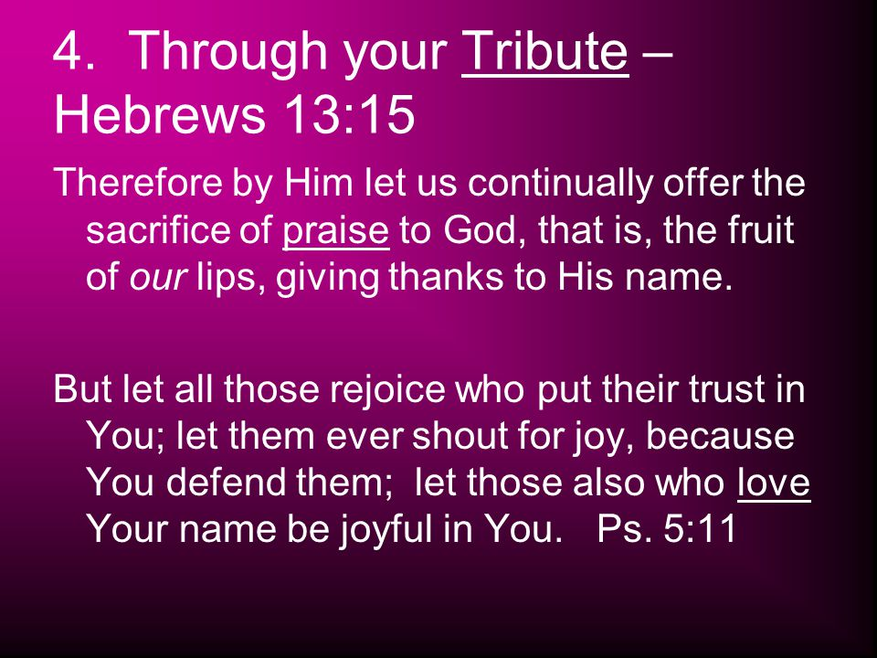 4. Through your Tribute – Hebrews 13:15 Therefore by Him let us continually offer the sacrifice of praise to God, that is, the fruit of our lips, givi