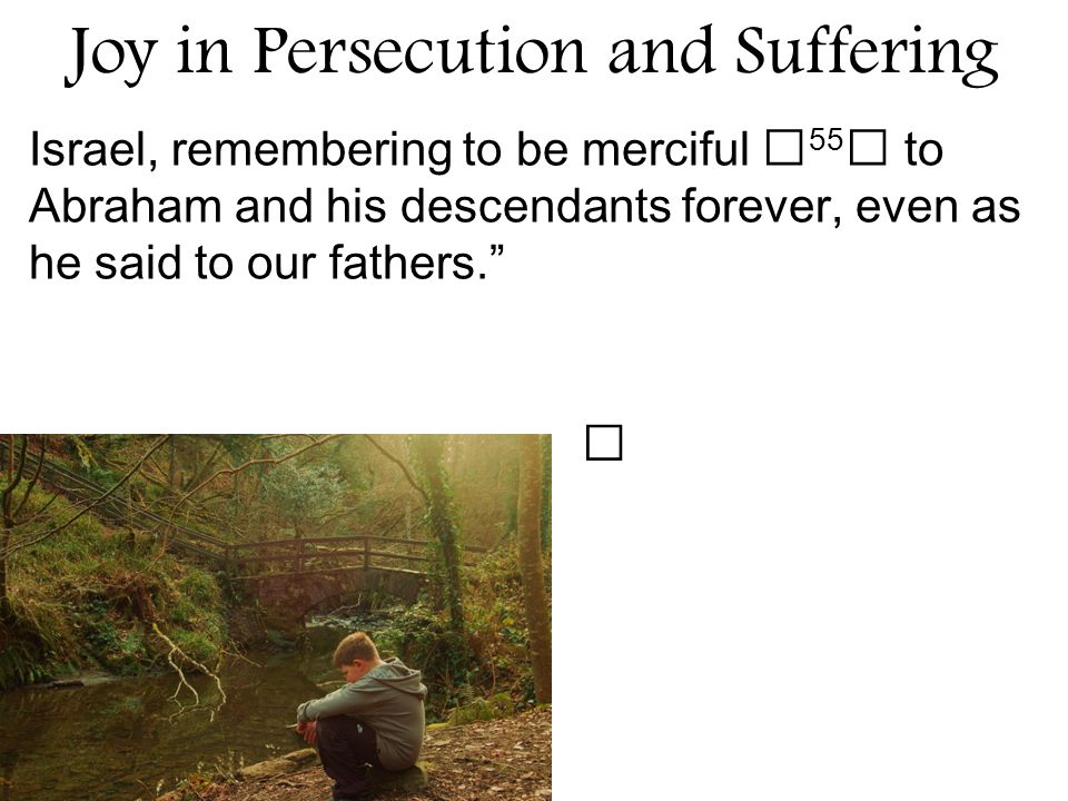Joy in Persecution and Suffering Israel, remembering to be merciful 55 to Abraham and his descendants forever, even as he said to our fathers.