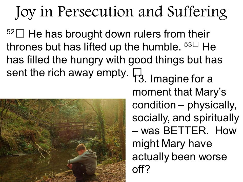Joy in Persecution and Suffering 52 He has brought down rulers from their thrones but has lifted up the humble.