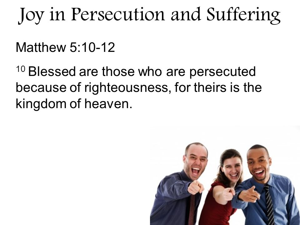 Matthew 5:10-12 10 Blessed are those who are persecuted because of righteousness, for theirs is the kingdom of heaven.