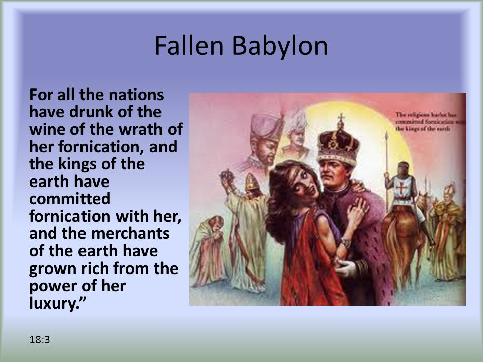 Fallen Babylon For all the nations have drunk of the wine of the wrath of her fornication, and the kings of the earth have committed fornication with