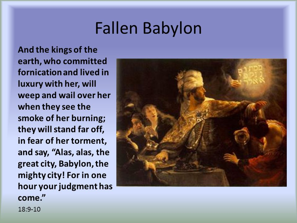 Fallen Babylon And the kings of the earth, who committed fornication and lived in luxury with her, will weep and wail over her when they see the smoke of her burning; they will stand far off, in fear of her torment, and say, Alas, alas, the great city, Babylon, the mighty city.