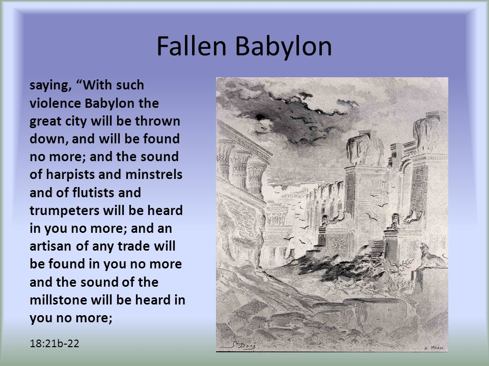 "Fallen Babylon saying, ""With such violence Babylon the great city will be thrown down, and will be found no more; and the sound of harpists and minstr"
