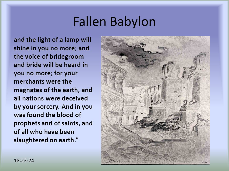 Fallen Babylon and the light of a lamp will shine in you no more; and the voice of bridegroom and bride will be heard in you no more; for your merchan