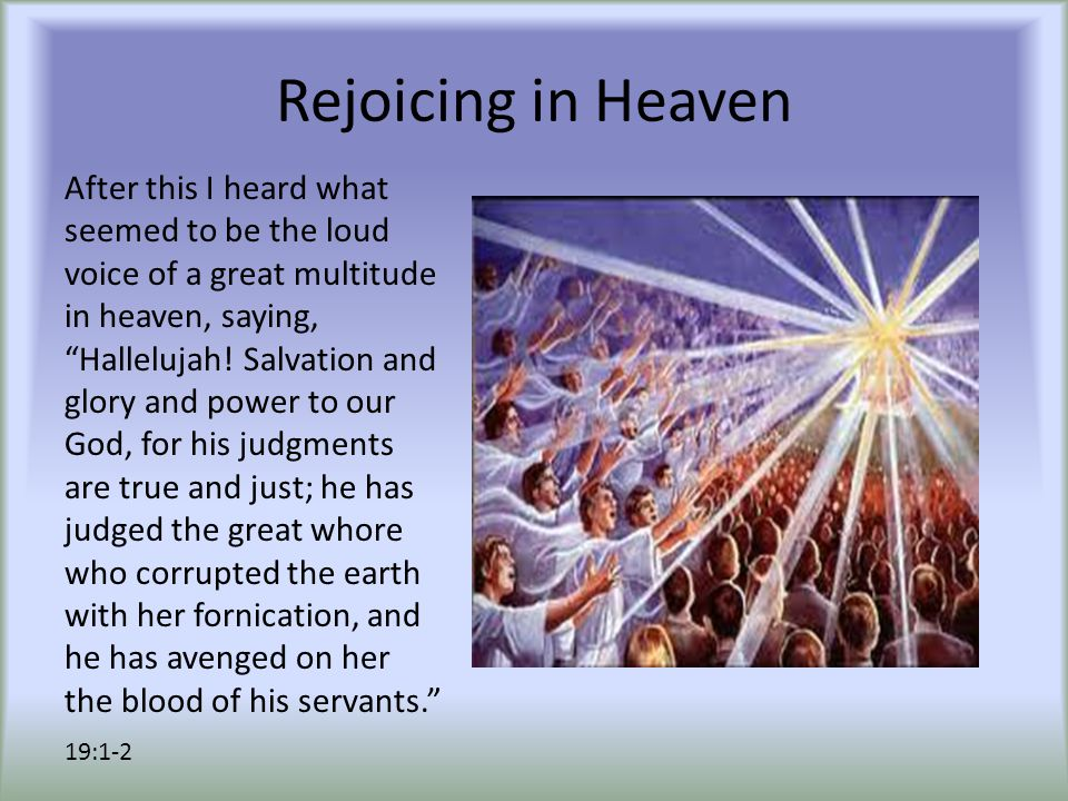 Rejoicing in Heaven After this I heard what seemed to be the loud voice of a great multitude in heaven, saying, Hallelujah.