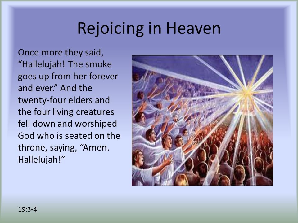"Rejoicing in Heaven Once more they said, ""Hallelujah! The smoke goes up from her forever and ever."" And the twenty-four elders and the four living cre"