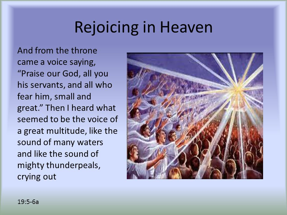 Rejoicing in Heaven And from the throne came a voice saying, Praise our God, all you his servants, and all who fear him, small and great. Then I heard what seemed to be the voice of a great multitude, like the sound of many waters and like the sound of mighty thunderpeals, crying out 19:5-6a