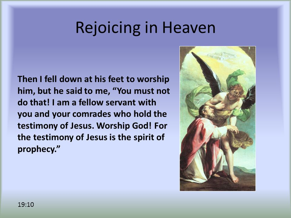Rejoicing in Heaven Then I fell down at his feet to worship him, but he said to me, You must not do that.