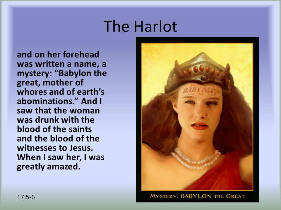 The Harlot and on her forehead was written a name, a mystery: Babylon the great, mother of whores and of earth's abominations. And I saw that the woman was drunk with the blood of the saints and the blood of the witnesses to Jesus.