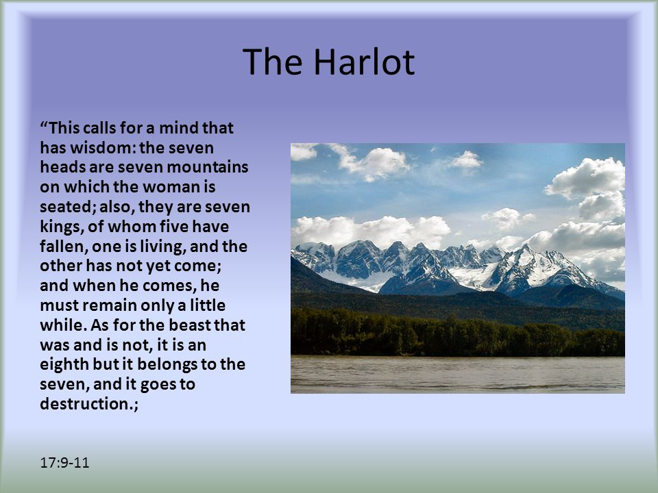 The Harlot This calls for a mind that has wisdom: the seven heads are seven mountains on which the woman is seated; also, they are seven kings, of whom five have fallen, one is living, and the other has not yet come; and when he comes, he must remain only a little while.