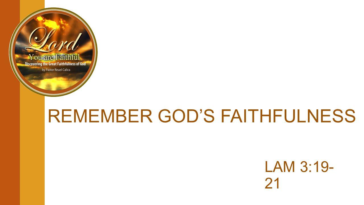 REMEMBER GOD'S FAITHFULNESS LAM 3:19- 21