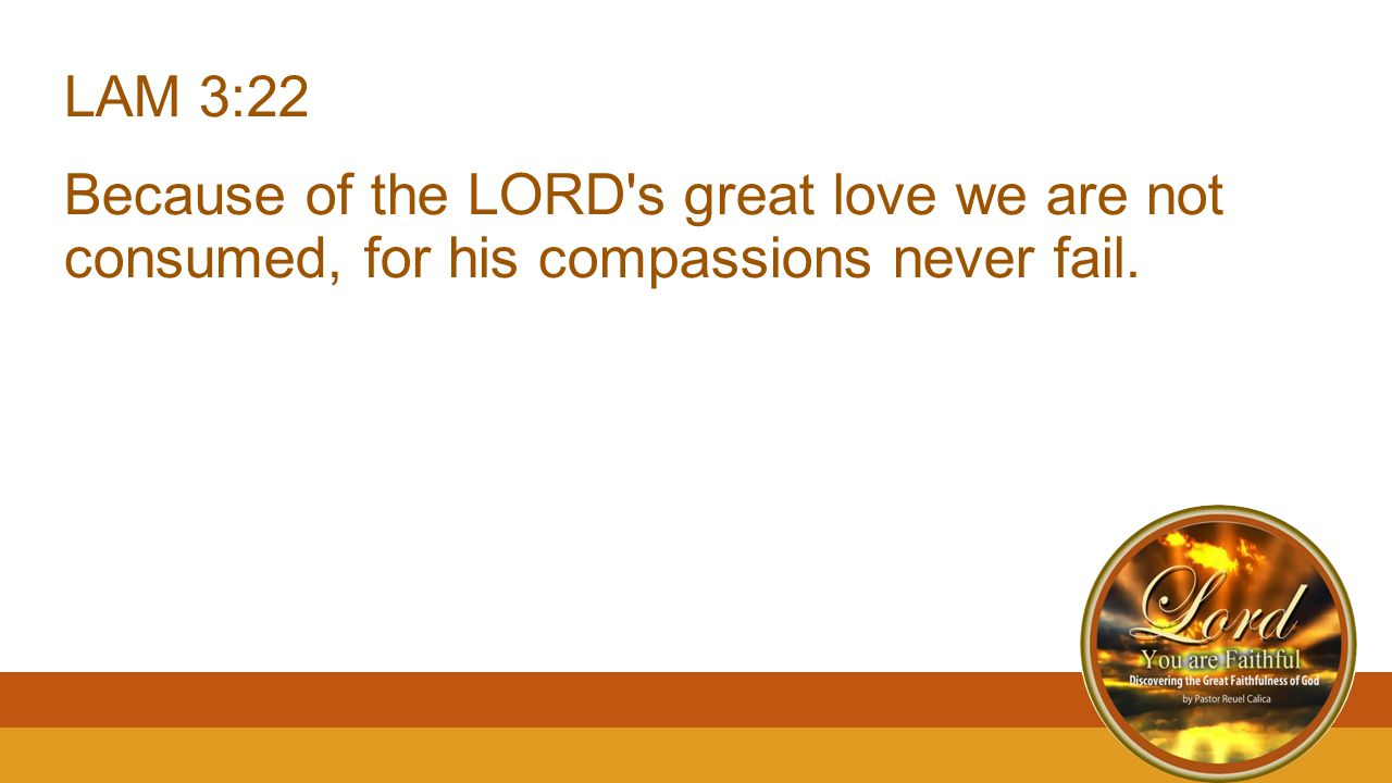 LAM 3:22 Because of the LORD s great love we are not consumed, for his compassions never fail.