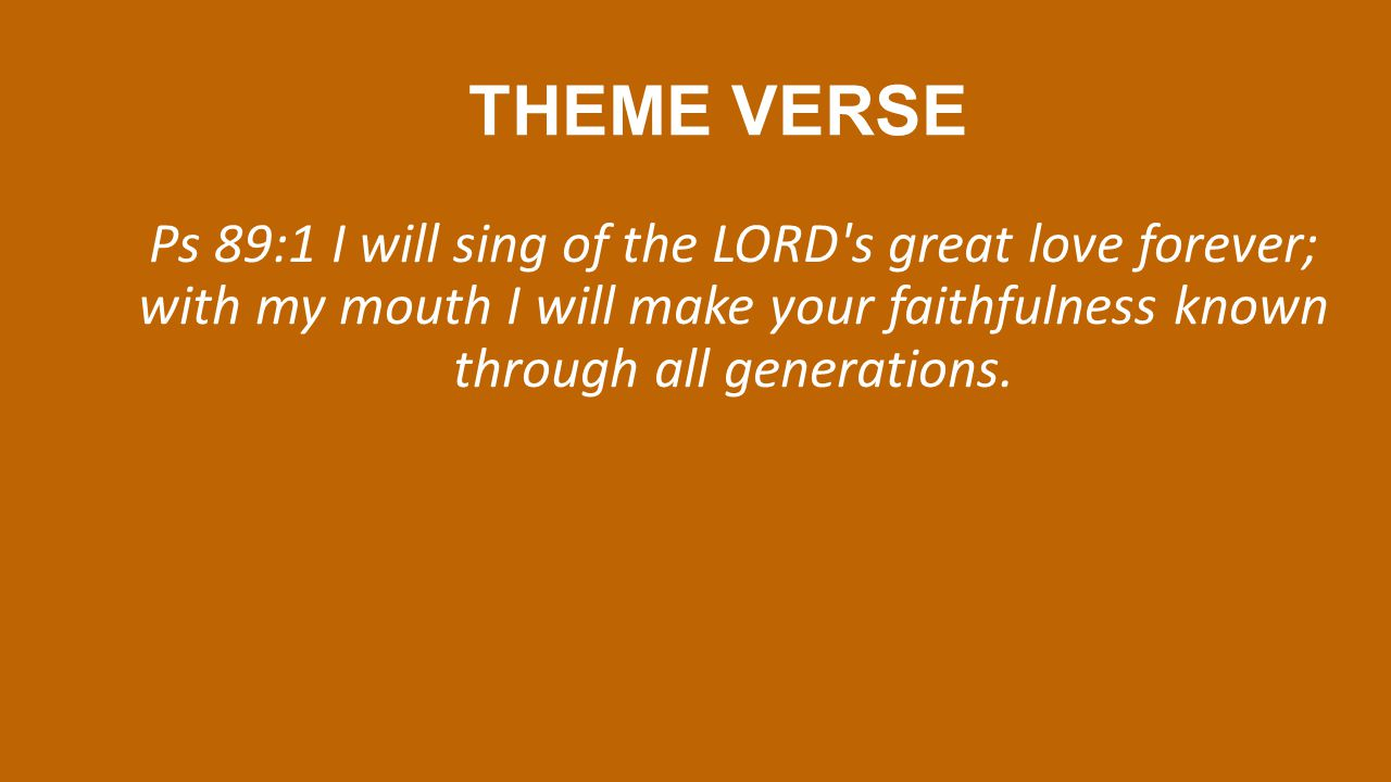 THEME VERSE Ps 89:1 I will sing of the LORD s great love forever; with my mouth I will make your faithfulness known through all generations.