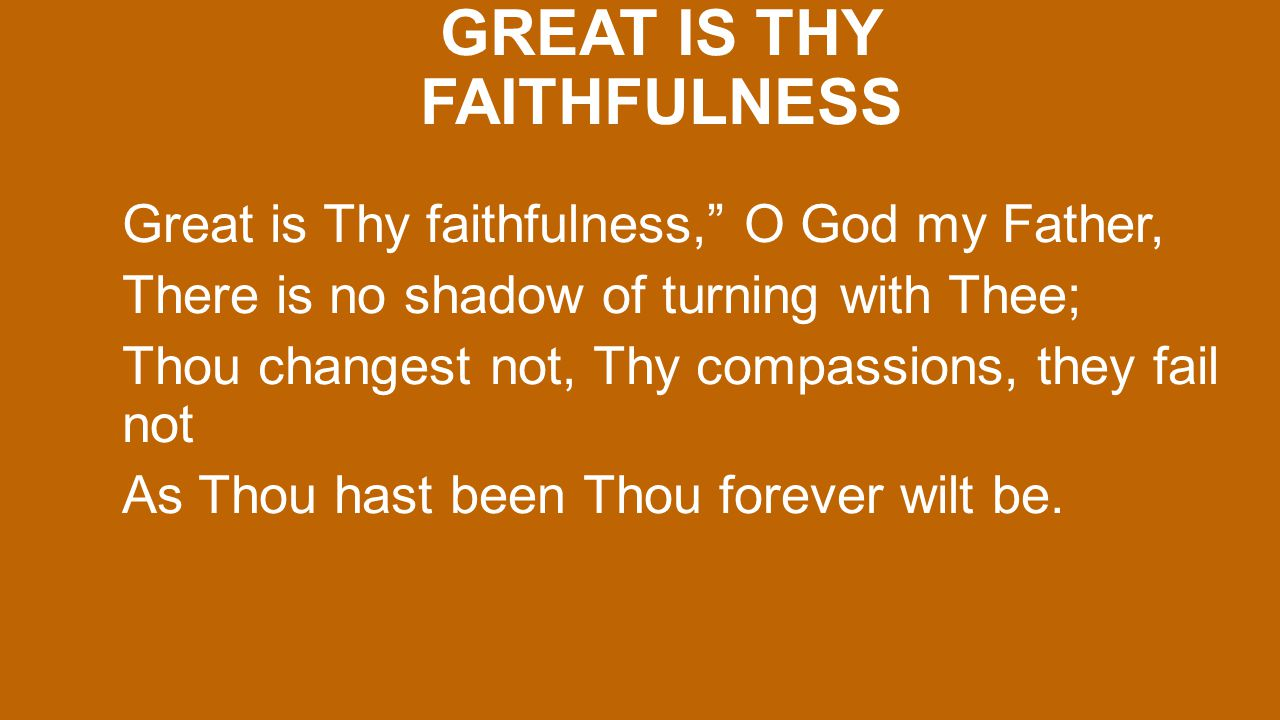 GREAT IS THY FAITHFULNESS Great is Thy faithfulness, O God my Father, There is no shadow of turning with Thee; Thou changest not, Thy compassions, they fail not As Thou hast been Thou forever wilt be.