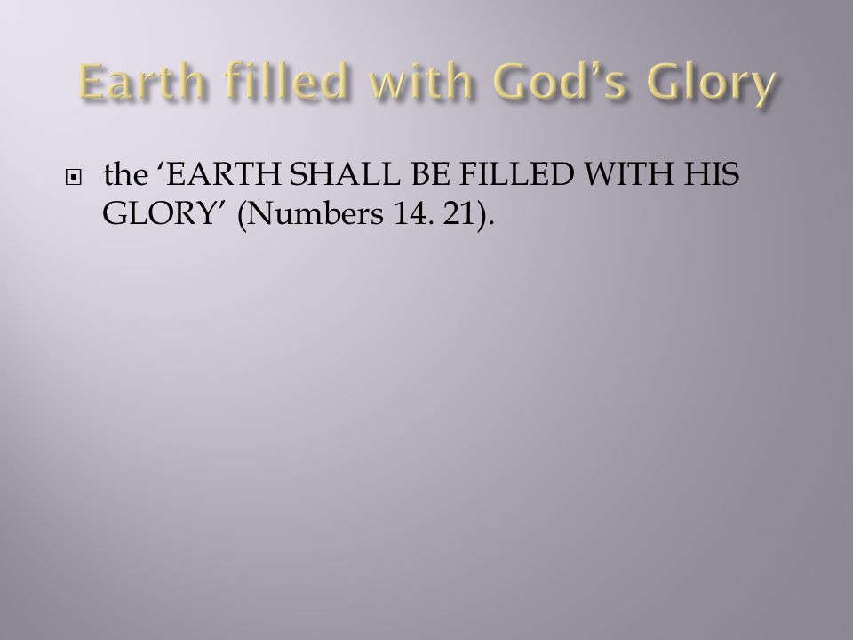  the 'EARTH SHALL BE FILLED WITH HIS GLORY' (Numbers 14. 21).