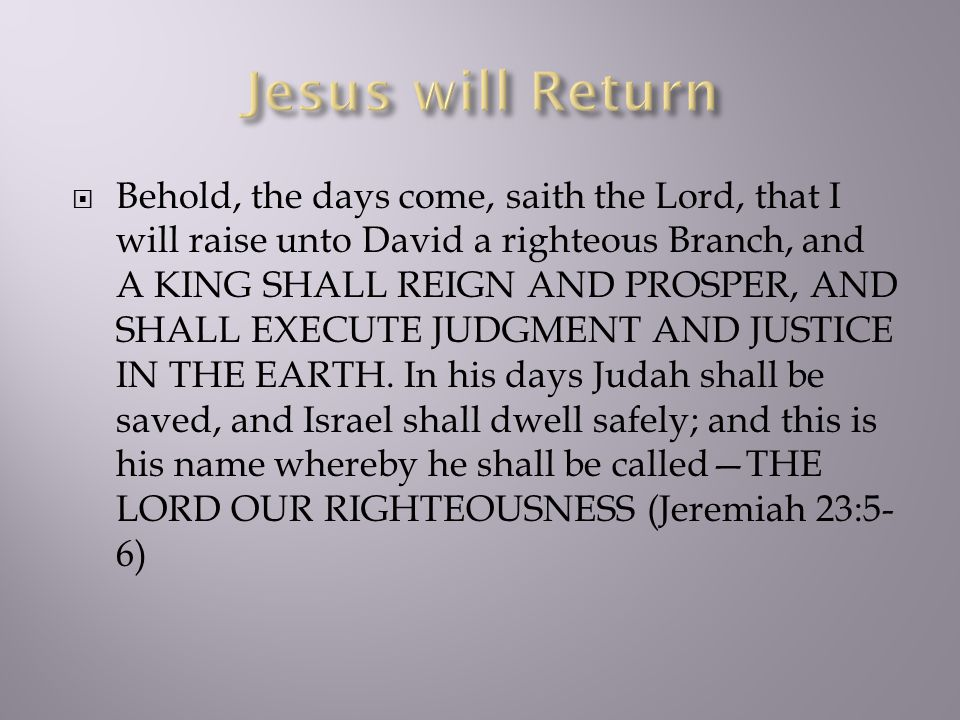  Behold, the days come, saith the Lord, that I will raise unto David a righteous Branch, and A KING SHALL REIGN AND PROSPER, AND SHALL EXECUTE JUDGME